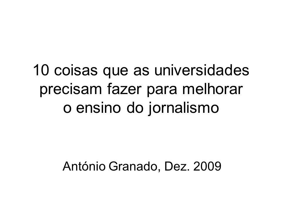 10 coisas que as universidades precisam fazer para melhorar o ensino do jornalismo António Granado, Dez. 2009