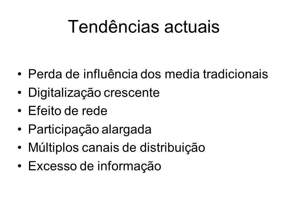 Tendências actuais Perda de influência dos media tradicionais Digitalização crescente Efeito de rede Participação alargada Múltiplos canais de distribuição Excesso de informação