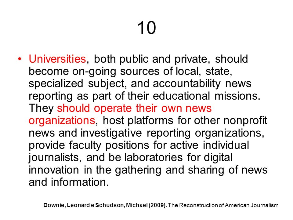 10 Universities, both public and private, should become on-going sources of local, state, specialized subject, and accountability news reporting as part of their educational missions.