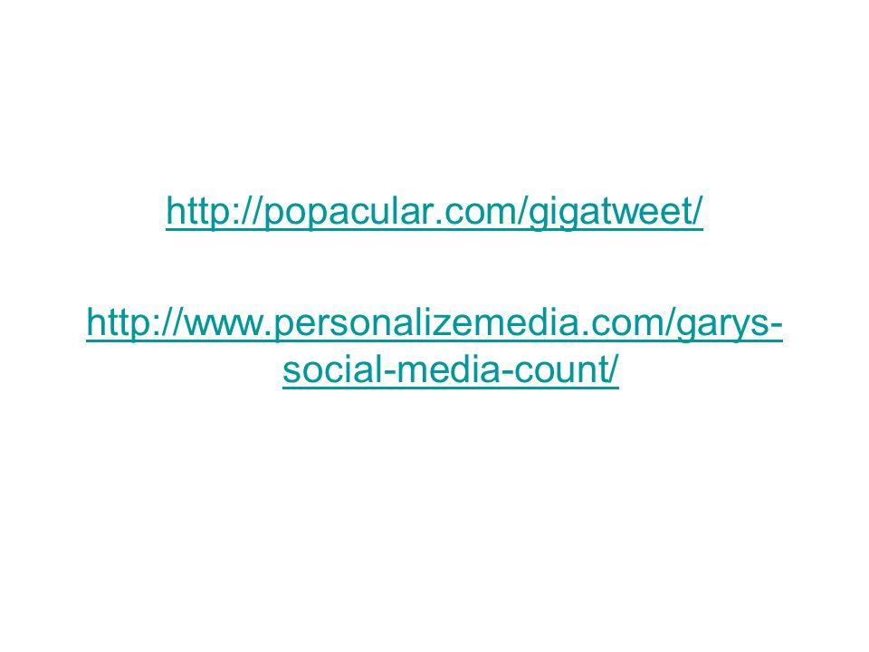 http://popacular.com/gigatweet/ http://www.personalizemedia.com/garys- social-media-count/
