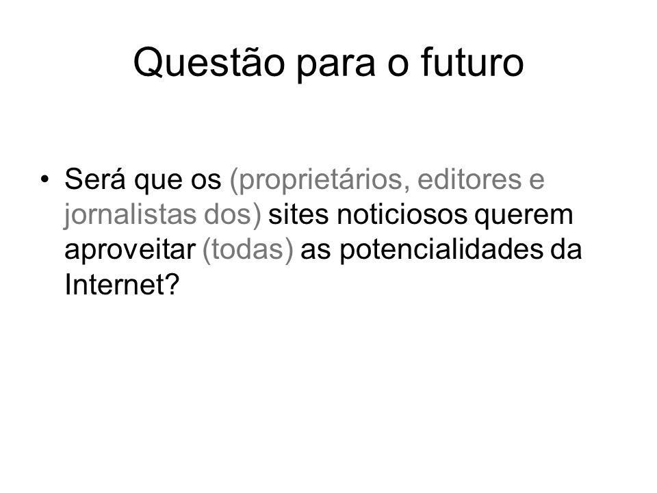 Questão para o futuro Será que os (proprietários, editores e jornalistas dos) sites noticiosos querem aproveitar (todas) as potencialidades da Internet
