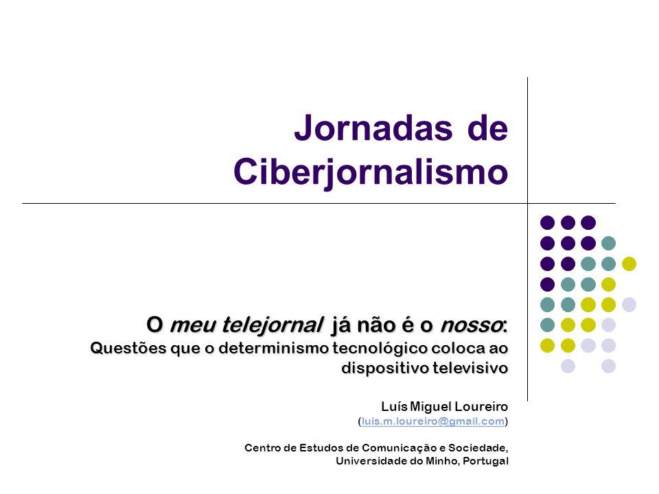 Jornadas de Ciberjornalismo O meu telejornal já não é o nosso: Questões que o determinismo tecnológico coloca ao dispositivo televisivo Luís Miguel Lo