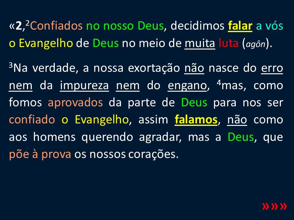 «2, 2 Confiados no nosso Deus, decidimos falar a vós o Evangelho de Deus no meio de muita luta ( agôn ). 3 Na verdade, a nossa exortação não nasce do