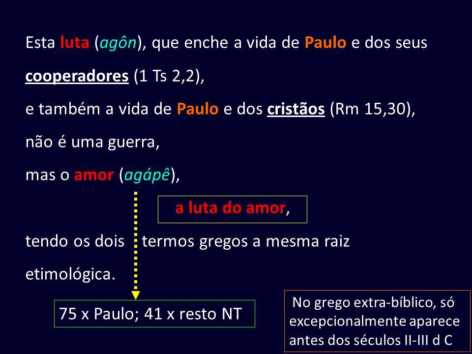 Esta luta (agôn), que enche a vida de Paulo e dos seus cooperadores (1 Ts 2,2), e também a vida de Paulo e dos cristãos (Rm 15,30), não é uma guerra, mas o amor (agápê), a luta do amor, tendo os dois termos gregos a mesma raiz etimológica.