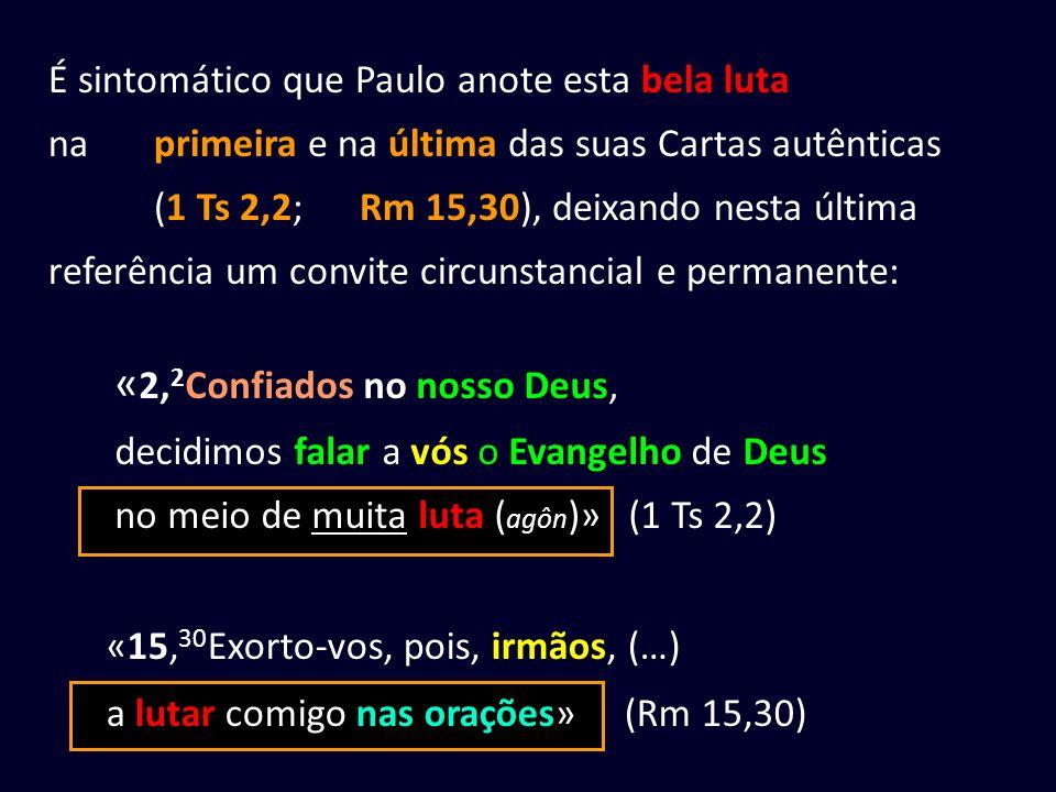 «15, 30 Exorto-vos, pois, irmãos, (…) a lutar comigo nas orações» (Rm 15,30) « 2, 2 Confiados no nosso Deus, decidimos falar a vós o Evangelho de Deus no meio de muita luta ( agôn )» (1 Ts 2,2) É sintomático que Paulo anote esta bela luta na primeira e na última das suas Cartas autênticas (1 Ts 2,2; Rm 15,30), deixando nesta última referência um convite circunstancial e permanente: