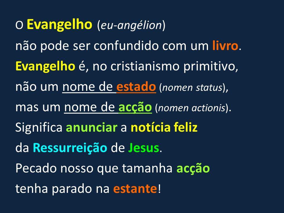 O Evangelho (eu-angélion) não pode ser confundido com um livro. Evangelho é, no cristianismo primitivo, não um nome de estado (nomen status), mas um n