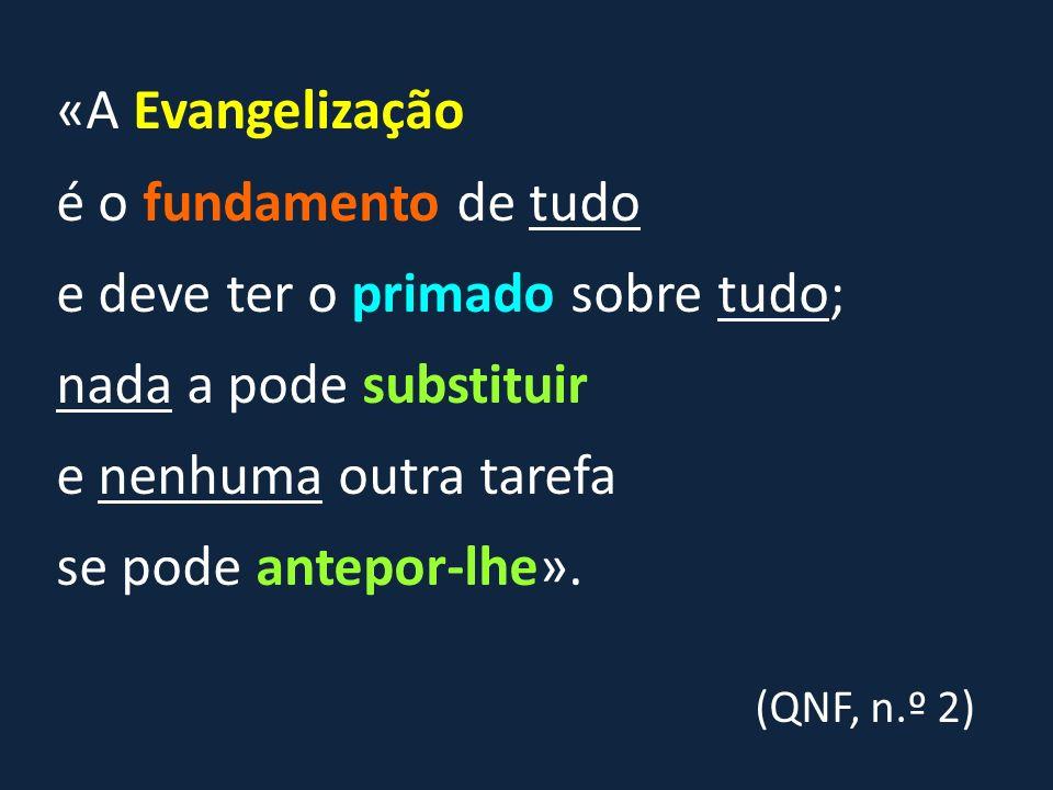 «A Evangelização é o fundamento de tudo e deve ter o primado sobre tudo; nada a pode substituir e nenhuma outra tarefa se pode antepor-lhe». (QNF, n.º