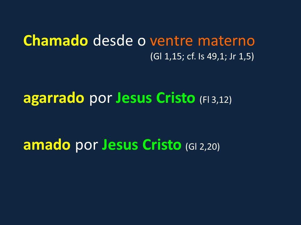 Chamado desde o ventre materno (Gl 1,15; cf. Is 49,1; Jr 1,5) agarrado por Jesus Cristo (Fl 3,12) amado por Jesus Cristo (Gl 2,20)