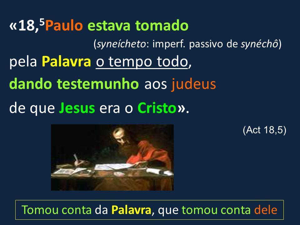 «18, 5 Paulo estava tomado (syneícheto: imperf. passivo de synéchô) pela Palavra o tempo todo, dando testemunho aos judeus de que Jesus era o Cristo».