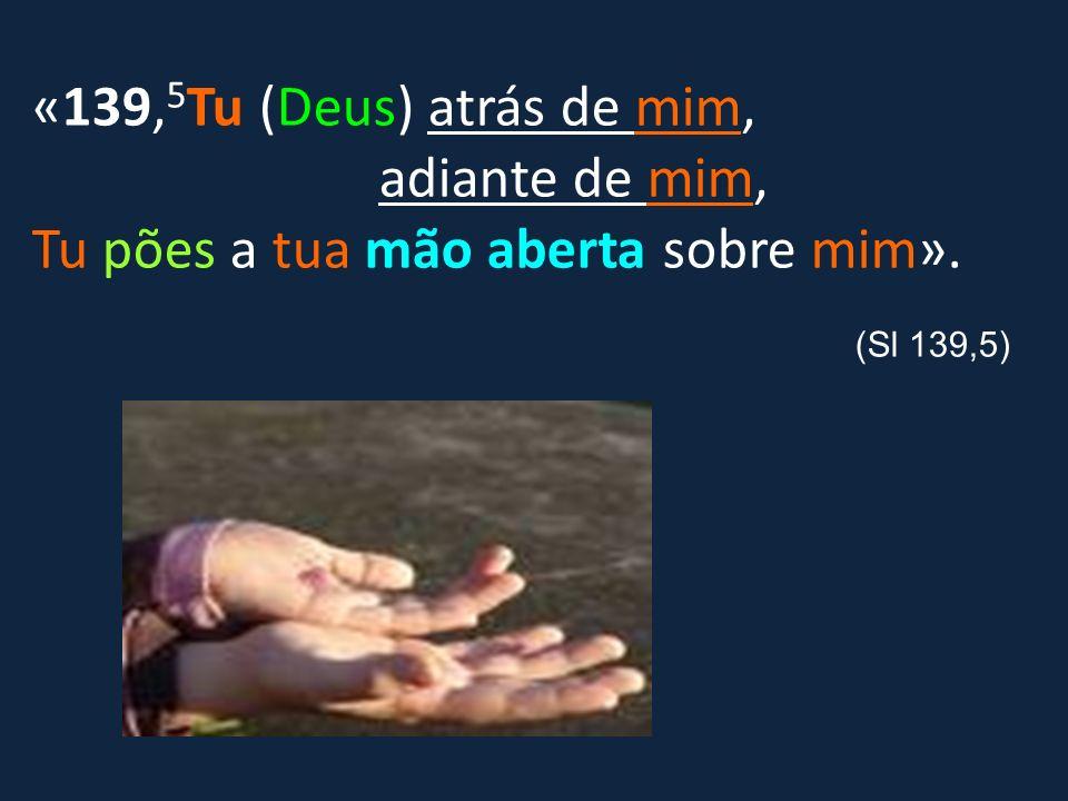 «139, 5 Tu (Deus) atrás de mim, adiante de mim, Tu pões a tua mão aberta sobre mim». (Sl 139,5)