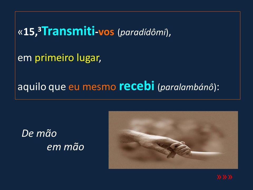 «15, 3 Transmiti -vos (paradídômi), em primeiro lugar, aquilo que eu mesmo recebi (paralambánô) : »»» De mão em mão