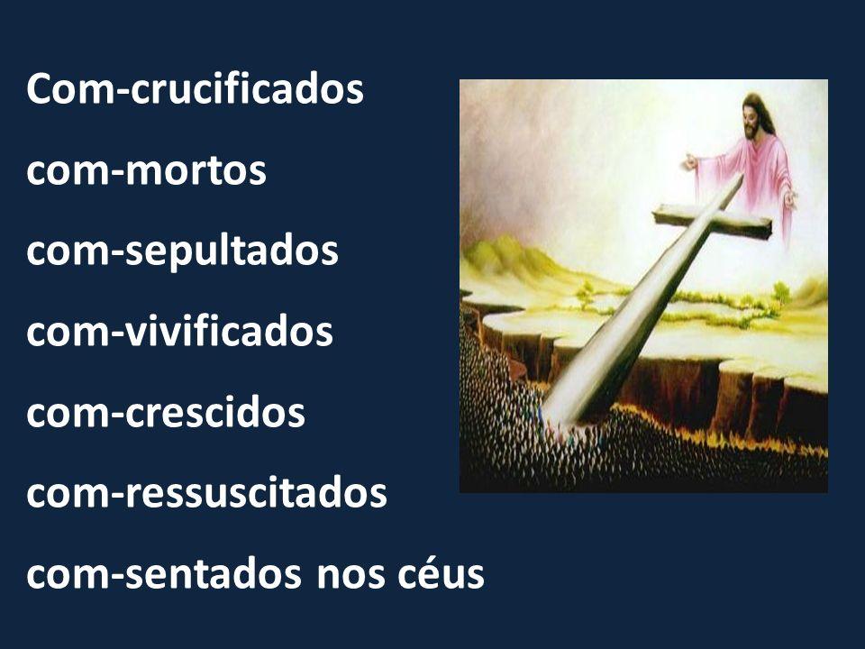 Com-crucificados com-mortos com-sepultados com-vivificados com-crescidos com-ressuscitados com-sentados nos céus