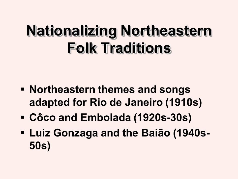 Nationalizing Northeastern Folk Traditions Northeastern themes and songs adapted for Rio de Janeiro (1910s) Côco and Embolada (1920s-30s) Luiz Gonzaga
