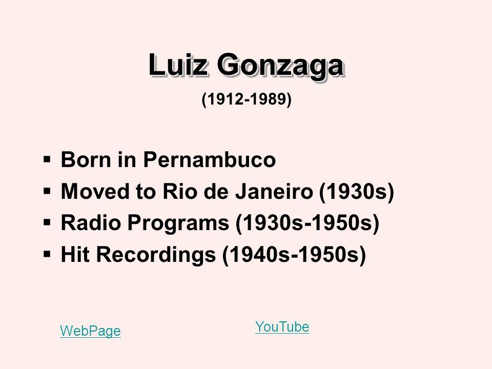 Luiz Gonzaga Born in Pernambuco Moved to Rio de Janeiro (1930s) Radio Programs (1930s-1950s) Hit Recordings (1940s-1950s) (1912-1989) WebPage YouTube
