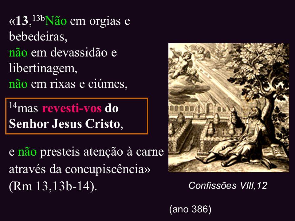 «13, 13b Não em orgias e bebedeiras, não em devassidão e libertinagem, não em rixas e ciúmes, e não presteis atenção à carne através da concupiscência
