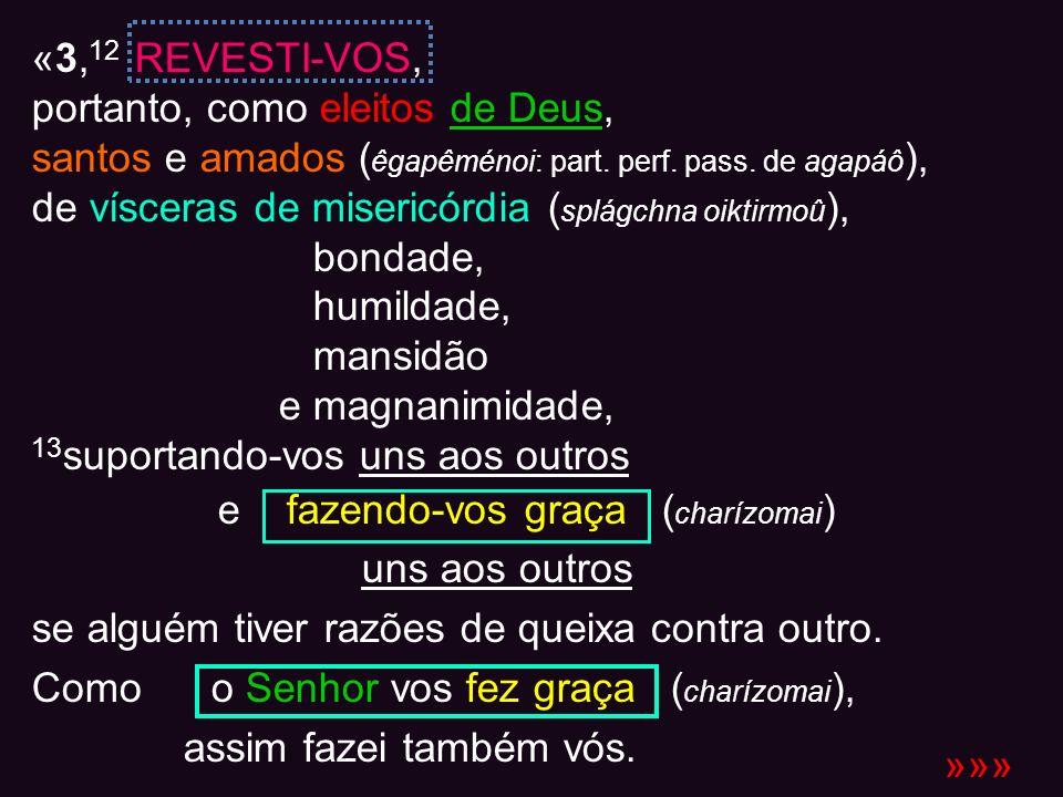 «3, 12 REVESTI-VOS, portanto, como eleitos de Deus, santos e amados ( êgapêménoi: part. perf. pass. de agapáô ), de vísceras de misericórdia ( splágch