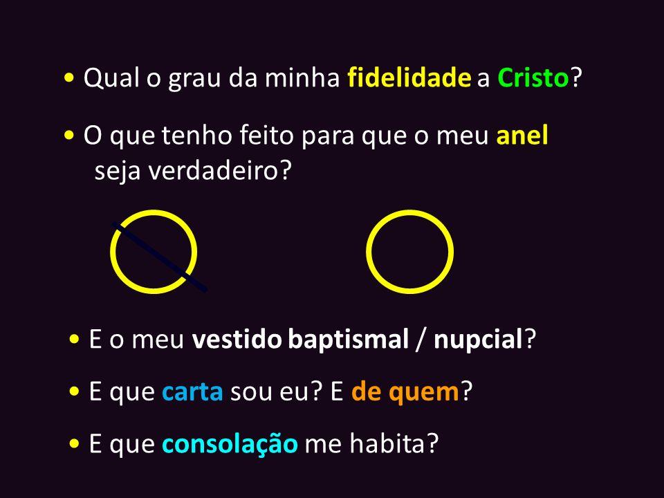 Qual o grau da minha fidelidade a Cristo? O que tenho feito para que o meu anel seja verdadeiro? E o meu vestido baptismal / nupcial? E que carta sou