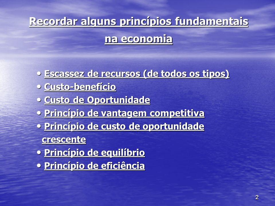 2 Recordar alguns princípios fundamentais na economia Escassez de recursos (de todos os tipos) Escassez de recursos (de todos os tipos) Custo-benefíci