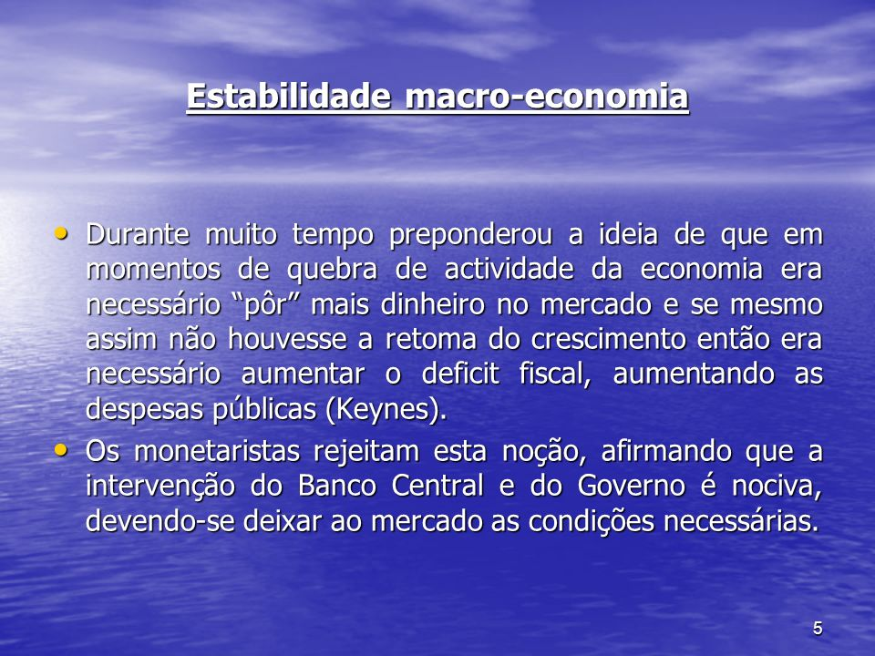 5 Estabilidade macro-economia Durante muito tempo preponderou a ideia de que em momentos de quebra de actividade da economia era necessário pôr mais d