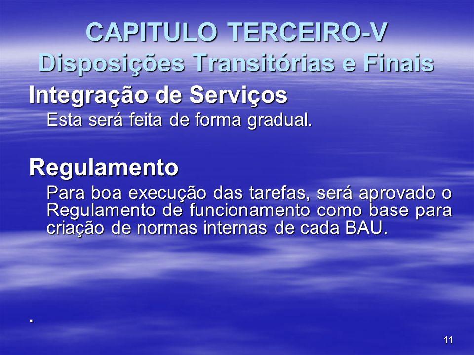 11 CAPITULO TERCEIRO-V Disposições Transitórias e Finais Integração de Serviços Esta será feita de forma gradual. Regulamento Para boa execução das ta