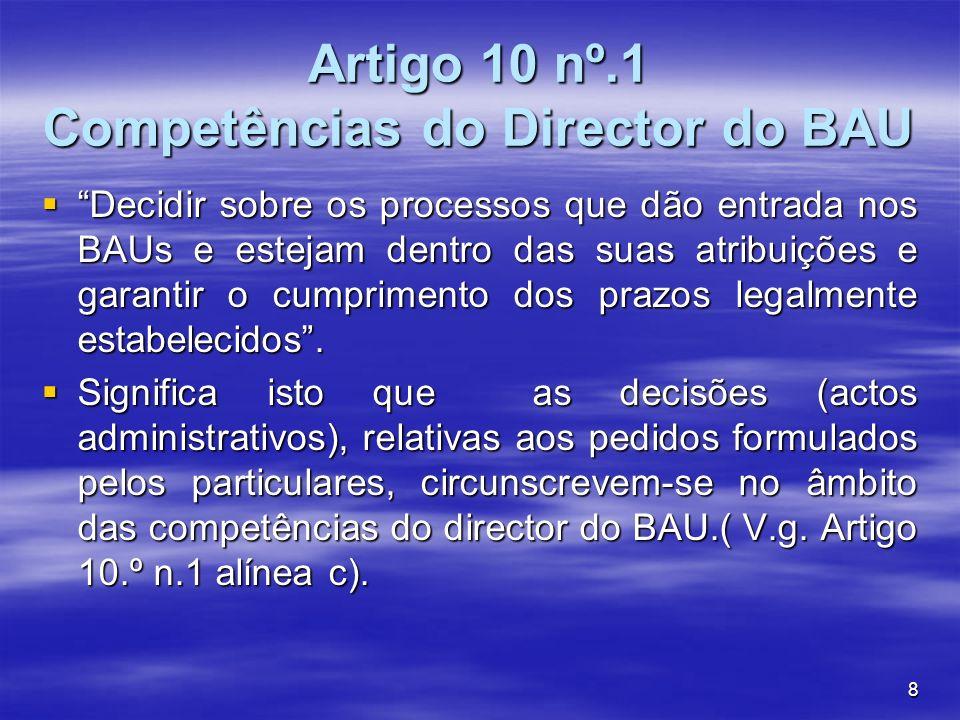 8 Artigo 10 nº.1 Competências do Director do BAU Decidir sobre os processos que dão entrada nos BAUs e estejam dentro das suas atribuições e garantir