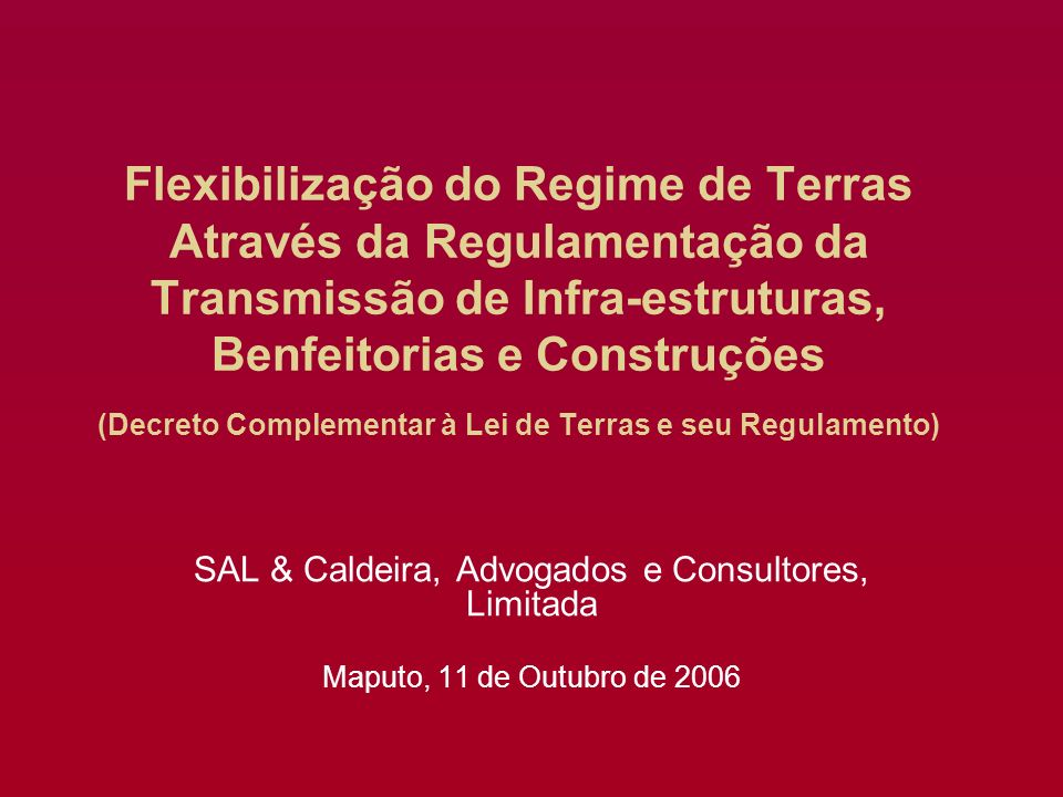 Flexibilização do Regime de Terras Através da Regulamentação da Transmissão de Infra-estruturas, Benfeitorias e Construções (Decreto Complementar à Lei de Terras e seu Regulamento) SAL & Caldeira, Advogados e Consultores, Limitada Maputo, 11 de Outubro de 2006
