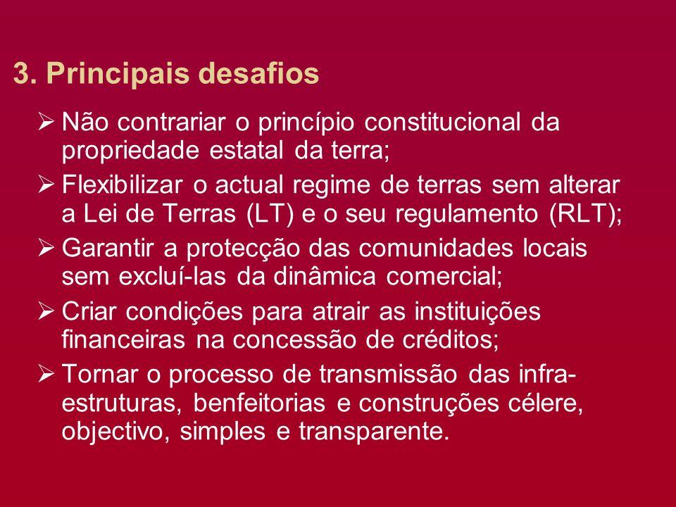 3. Principais desafios Não contrariar o princípio constitucional da propriedade estatal da terra; Flexibilizar o actual regime de terras sem alterar a
