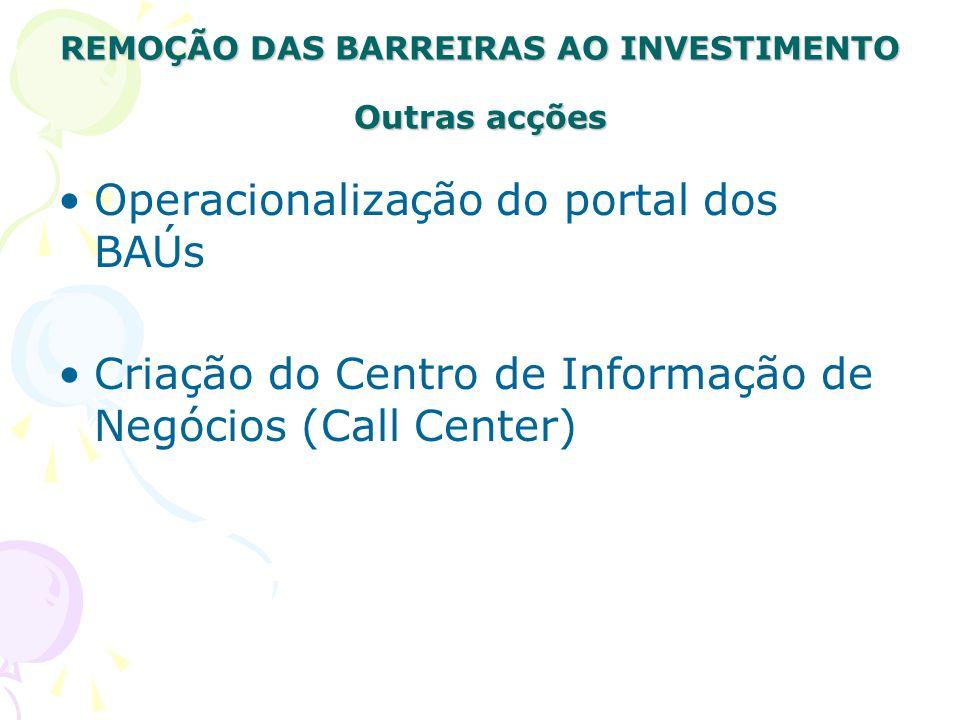 REMOÇÃO DAS BARREIRAS AO INVESTIMENTO Outras acções Operacionalização do portal dos BAÚs Criação do Centro de Informação de Negócios (Call Center)
