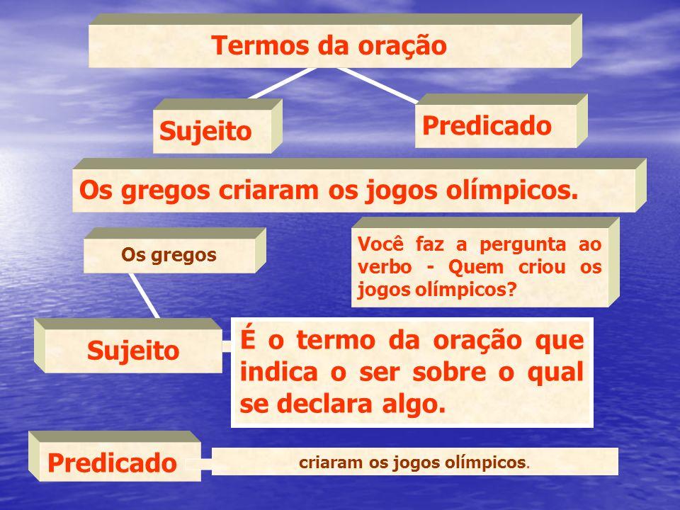 Termos da oração Sujeito Predicado Os gregos criaram os jogos olímpicos. Você faz a pergunta ao verbo - Quem criou os jogos olímpicos? Os gregos Sujei