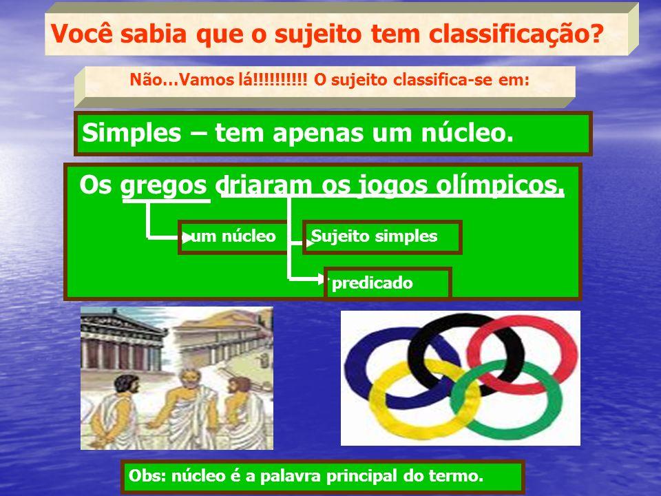 Você sabia que o sujeito tem classificação? Simples – tem apenas um núcleo. Os gregos criaram os jogos olímpicos. um núcleo Sujeito simples Não...Vamo