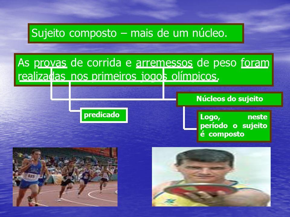 As provas de corrida e arremessos de peso foram realizadas nos primeiros jogos olímpicos. Sujeito composto – mais de um núcleo. Núcleos do sujeito Log