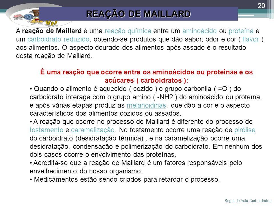 Segunda Aula Carboidratos 20 REAÇÃO DE MAILLARD A reação de Maillard é uma reação química entre um aminoácido ou proteína e um carboidrato reduzido, o