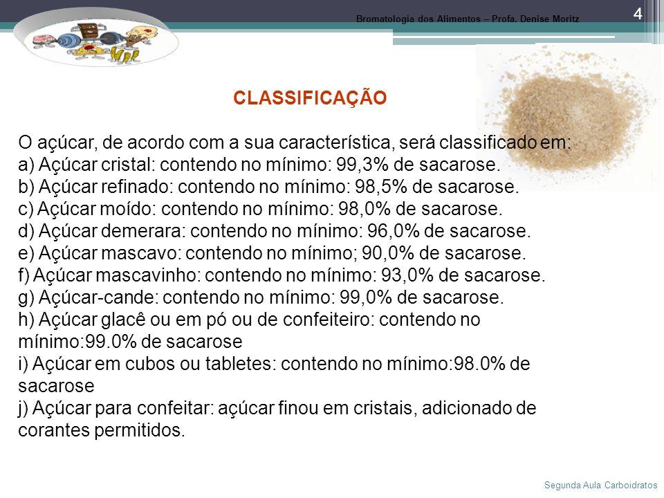 Segunda Aula Carboidratos 4 Bromatologia dos Alimentos – Profa. Denise Moritz CLASSIFICAÇÃO O açúcar, de acordo com a sua característica, será classif