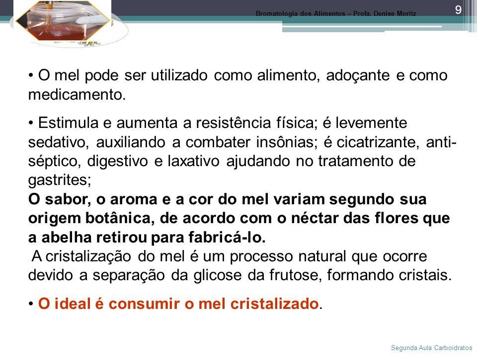 Segunda Aula Carboidratos 9 Mel Bromatologia dos Alimentos – Profa. Denise Moritz O mel pode ser utilizado como alimento, adoçante e como medicamento.
