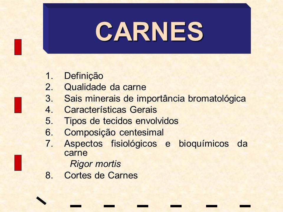 CARNES 1.Definição 2.Qualidade da carne 3.Sais minerais de importância bromatológica 4.Características Gerais 5.Tipos de tecidos envolvidos 6.Composiç