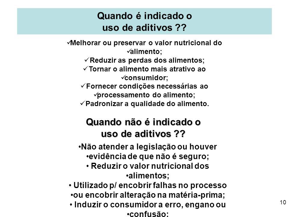 9 O que são aditivos alimentares? Qualquer ingrediente adicionado intencionalmente aos alimentos (Portaria SVS/MS 540/97) sem propósito de nutrir ; co