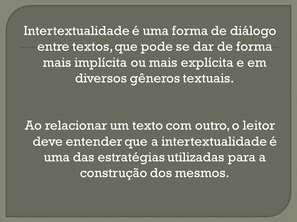 Intertextualidade é uma forma de diálogo entre textos, que pode se dar de forma mais implícita ou mais explícita e em diversos gêneros textuais. Ao re