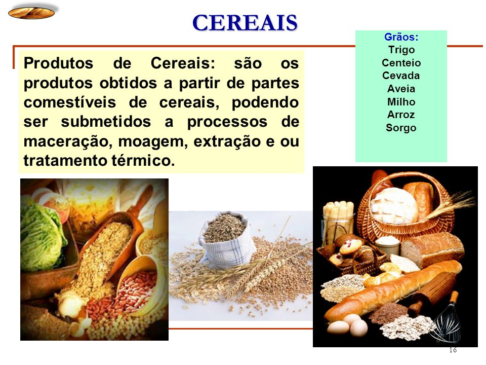 16 CEREAIS Grãos: Trigo Centeio Cevada Aveia Milho Arroz Sorgo Produtos de Cereais: são os produtos obtidos a partir de partes comestíveis de cereais,