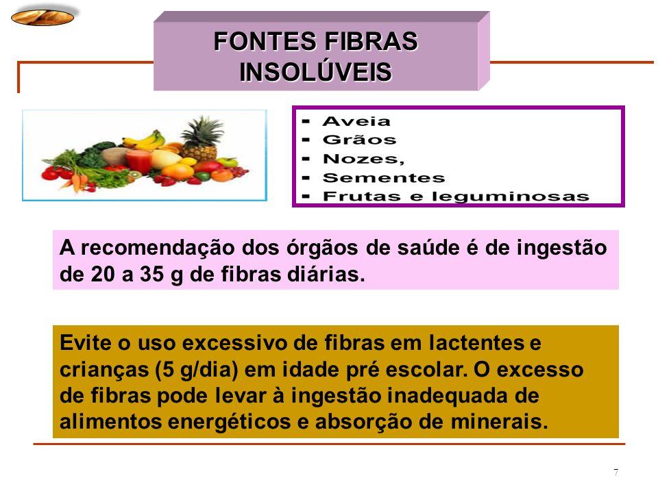 7 FONTES FIBRAS INSOLÚVEIS A recomendação dos órgãos de saúde é de ingestão de 20 a 35 g de fibras diárias. Evite o uso excessivo de fibras em lactent