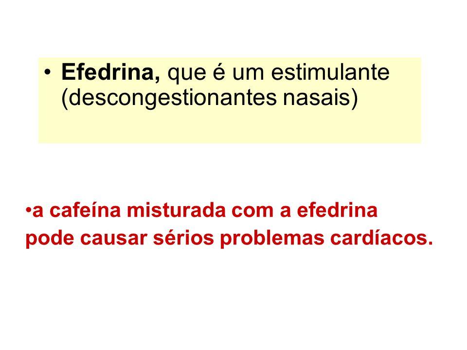 Efedrina, que é um estimulante (descongestionantes nasais) a cafeína misturada com a efedrina pode causar sérios problemas cardíacos.
