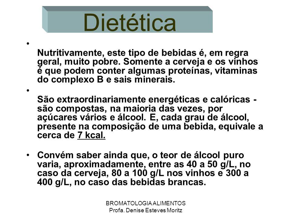 BROMATOLOGIA ALIMENTOS Profa. Denise Esteves Moritz Dietética Nutritivamente, este tipo de bebidas é, em regra geral, muito pobre. Somente a cerveja e