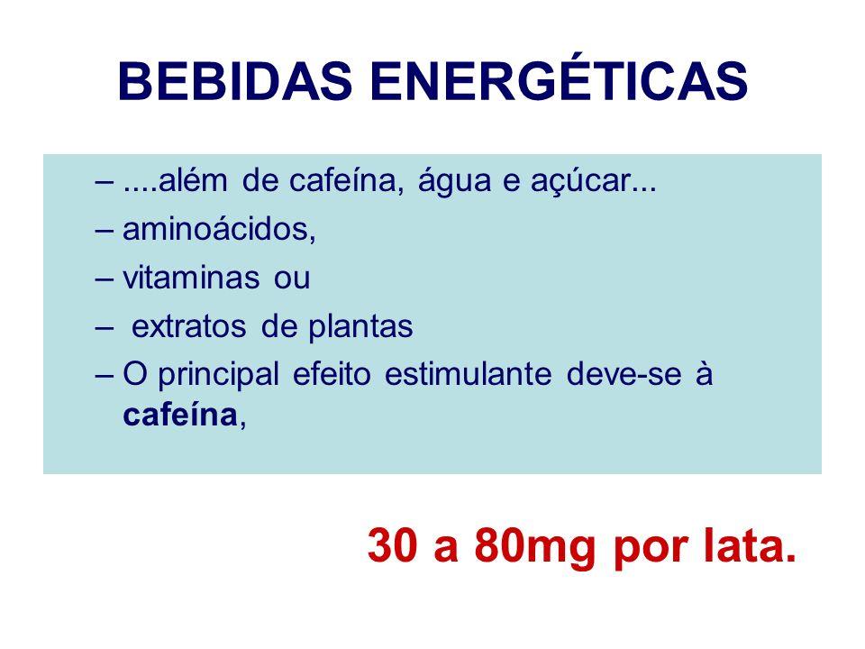 BEBIDAS ENERGÉTICAS –....além de cafeína, água e açúcar... –aminoácidos, –vitaminas ou – extratos de plantas –O principal efeito estimulante deve-se à