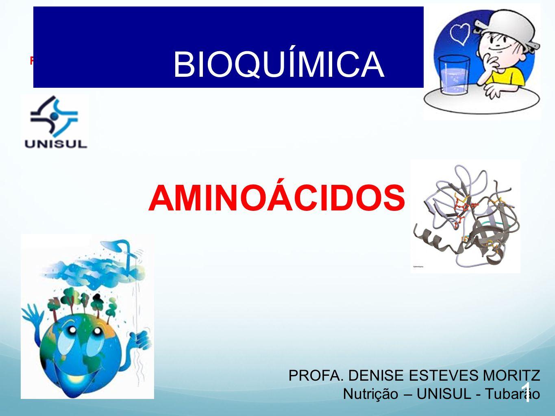 Profa. Denise Esteves Moritz - UNISUL BIOQUÍMICA AULA 03 AMINOÁCIDOS PROFA. DENISE ESTEVES MORITZ Nutrição – UNISUL - Tubarão 1