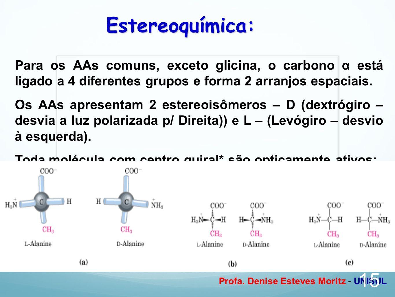 Profa. Denise Esteves Moritz - UNISUL Estereoquímica: Para os AAs comuns, exceto glicina, o carbono α está ligado a 4 diferentes grupos e forma 2 arra