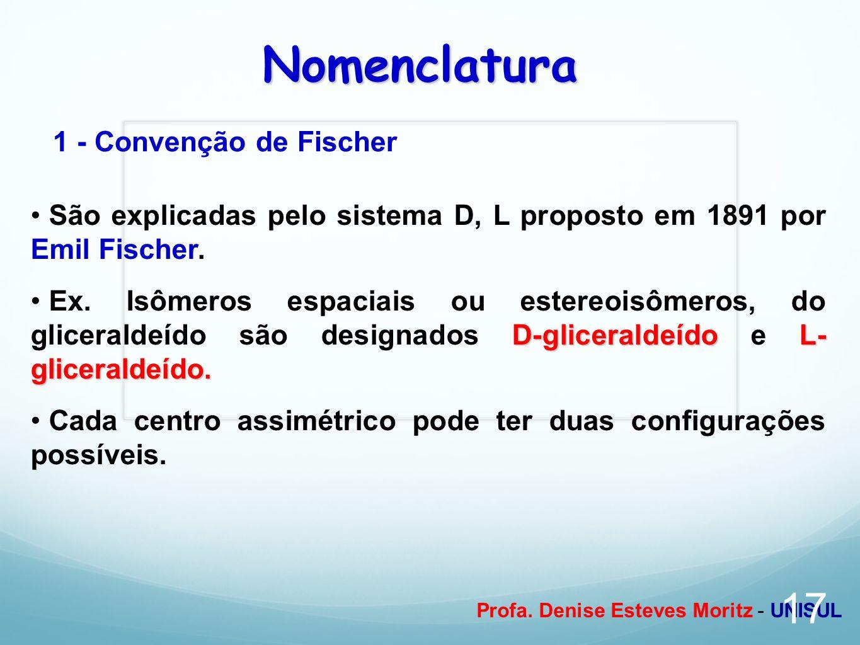 Profa. Denise Esteves Moritz - UNISUL Nomenclatura 1 - Convenção de Fischer São explicadas pelo sistema D, L proposto em 1891 por Emil Fischer. D-glic