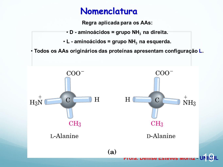 Profa. Denise Esteves Moritz - UNISUL Nomenclatura Regra aplicada para os AAs: D - aminoácidos = grupo NH 3 na direita. L - aminoácidos = grupo NH 3 n
