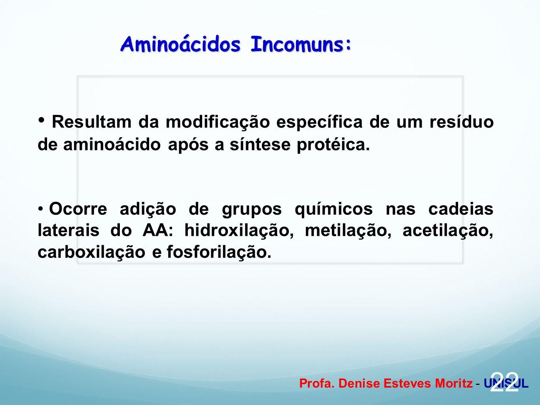 Profa. Denise Esteves Moritz - UNISUL Aminoácidos Incomuns: Resultam da modificação específica de um resíduo de aminoácido após a síntese protéica. Oc