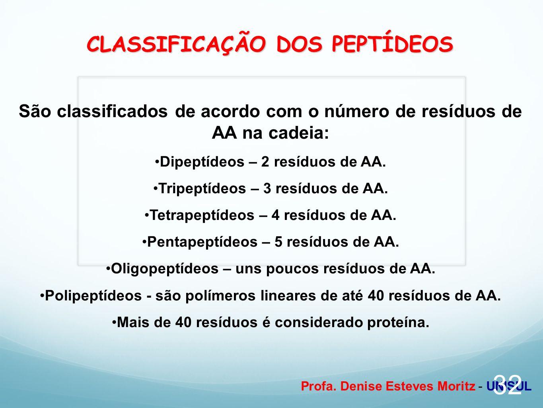 Profa. Denise Esteves Moritz - UNISUL CLASSIFICAÇÃO DOS PEPTÍDEOS São classificados de acordo com o número de resíduos de AA na cadeia: Dipeptídeos –