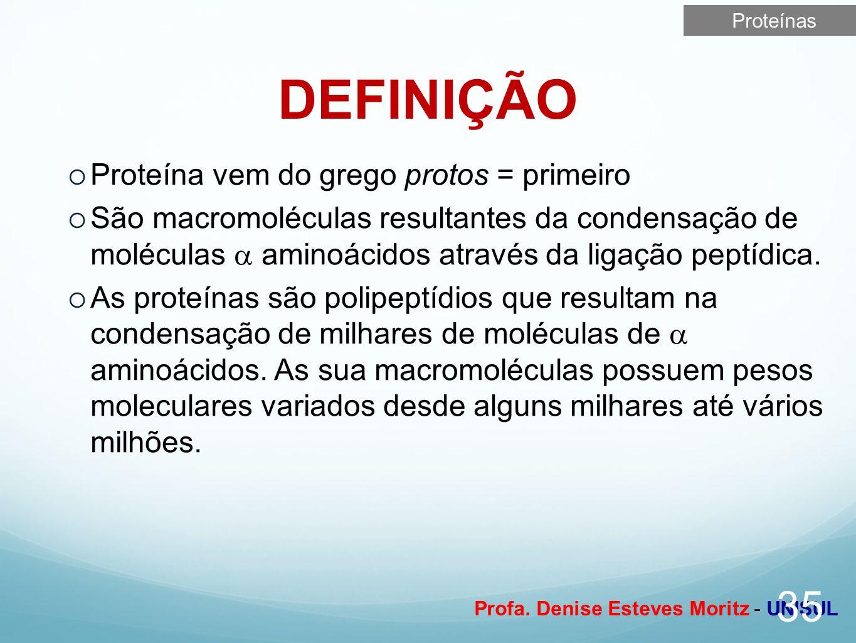 Profa. Denise Esteves Moritz - UNISUL DEFINIÇÃO 35 Proteína vem do grego protos = primeiro São macromoléculas resultantes da condensação de moléculas