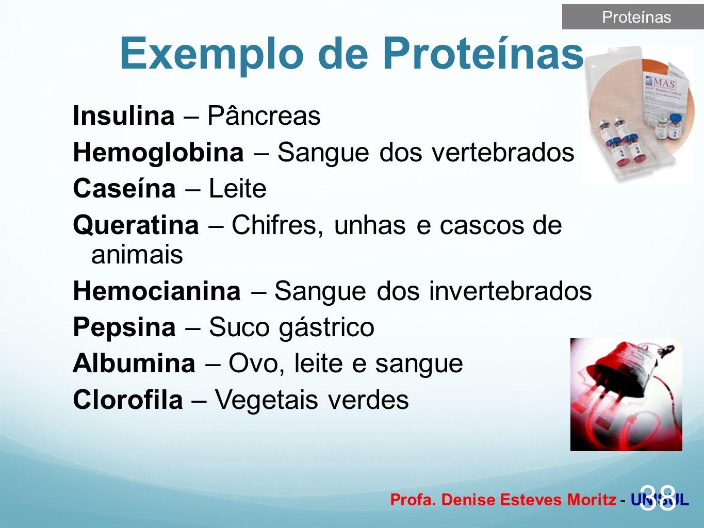 Profa. Denise Esteves Moritz - UNISUL Exemplo de Proteínas 38 Insulina – Pâncreas Hemoglobina – Sangue dos vertebrados Caseína – Leite Queratina – Chi